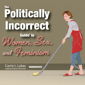 The Politically Incorrect Guide to Women, Sex, and Feminism, by Carrie L. Lukas
