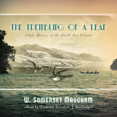 The Trembling of a Leaf: Little Stories of the South Sea Islands Audiobook, by W. Somerset Maugham