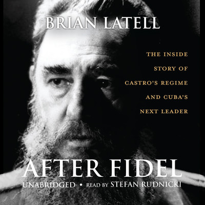 After Fidel: The Inside Story of Castro's Regime and Cuba's Next Leader Audiobook, by Brian Latell