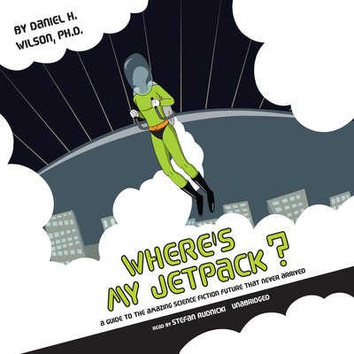 Wheres My Jetpack?: A Guide to the Amazing Science Fiction Future That Never Arrived Audiobook, by Daniel H. Wilson
