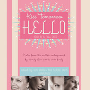 Kiss Tomorrow Hello: Notes from the Midlife Underground by Twenty-Five Women over Forty Audiobook, by Kim Barnes
