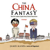 The China Fantasy: How Our Leaders Explain Away Chinese Repression Audiobook, by James Mann