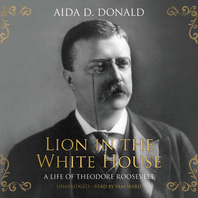 Lion in the White House: A Life of Theodore Roosevelt Audiobook, by Aida D. Donald
