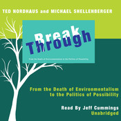 Break Through: From the Death of Environmentalism to the Politics of Possibility, by Ted Nordhaus, Michael Shellenberger