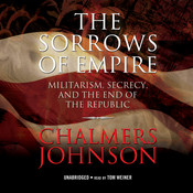 The Sorrows of Empire: Militarism, Secrecy, and the End of the Republic Audiobook, by Chalmers Johnson