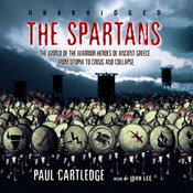 The Spartans: The World of the Warrior-Heroes of Ancient Greece, from Utopia to Crisis and Collapse, by Paul Cartledge