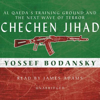 Chechen Jihad: Al Qaeda's Training Ground and the Next Wave of Terror Audiobook, by Yossef Bodansky