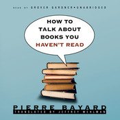 How to Talk about Books You Haven't Read, by Pierre Bayard
