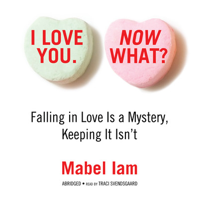I Love You. Now What? (Abridged): Falling in Love Is a Mystery, Keeping It Isn't Audiobook, by Mabel Iam