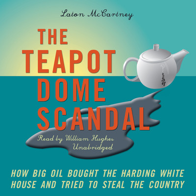 The Teapot Dome Scandal: How Big Oil Bought the Harding White House and Tried to Steal the Country Audiobook, by Laton McCartney