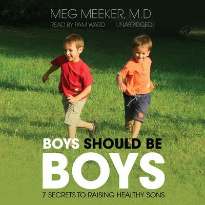 Boys Should Be Boys: 7 Secrets to Raising Healthy Sons Audiobook, by Meg Meeker