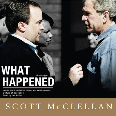 What Happened: Inside the Bush White House and Washington's Culture of Deception Audiobook, by Scott McClellan