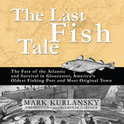 The Last Fish Tale: The Fate of the Atlantic and Survival in Gloucester, America's Oldest Fishing Port and Most Original Town Audiobook, by Mark Kurlansky
