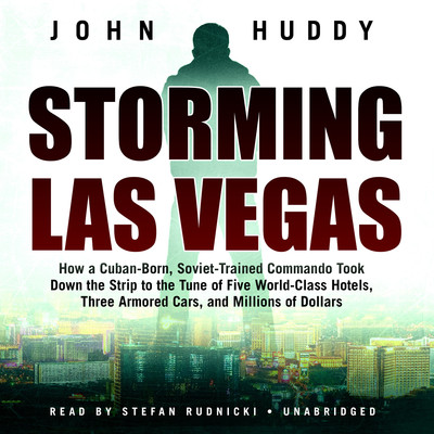 Storming Las Vegas: How a Cuban-Born, Soviet-Trained Commando Took Down the Strip to the Tune of Five World-Class Hotels, Three Armored Cars, and Millions of Dollars Audiobook, by John Huddy