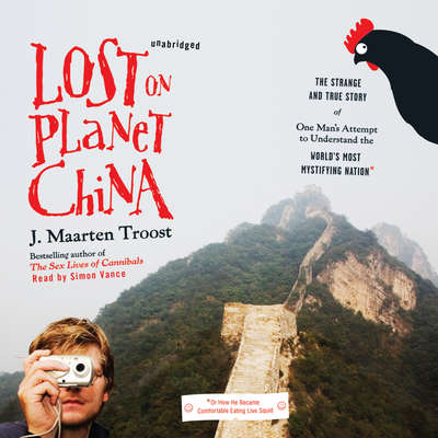 Lost on Planet China: The Strange and True Story of One Man's Attempt to Understand the World's Most Mystifying Nation, or How He Became Comfortable Eating Live Squid Audiobook, by J. Maarten Troost