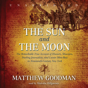 The Sun and the Moon: The Remarkable True Account of Hoaxers, Showmen, Dueling Journalists, and Lunar Man-Bats in Nineteenth-Century New York, by Matthew Goodman