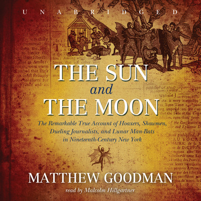 The Sun and the Moon: The Remarkable True Account of Hoaxers, Showmen, Dueling Journalists, and Lunar Man-Bats in Nineteenth-Century New York Audiobook, by Matthew Goodman