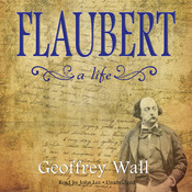 Flaubert: A Life Audiobook, by Geoffrey Wall