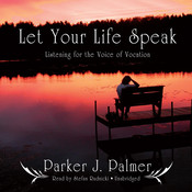 Let Your Life Speak: Listening for the Voice of Vocation, by Parker J. Palmer