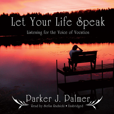 Let Your Life Speak: Listening for the Voice of Vocation Audiobook, by Parker J. Palmer