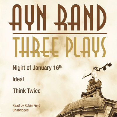 Three Plays: Night of January 16th, Ideal, Think Twice Audiobook, by Ayn Rand