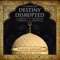 Destiny Disrupted: A History of the World through Islamic Eyes Audiobook, by Tamim Ansary