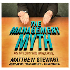 """The Management Myth: Why the """"Experts"""" Keep Getting It Wrong Audiobook, by Matthew Stewart"""