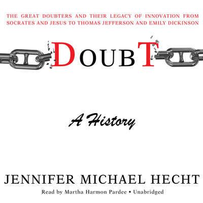 Doubt: A History: The Great Doubters and Their Legacy of Innovation from Socrates and Jesus to Thomas Jefferson and Emily Dickinson Audiobook, by Jennifer Michael Hecht