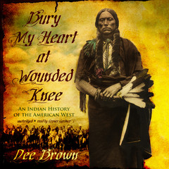 Bury My Heart at Wounded Knee: An Indian History of the American West Audiobook, by Dee Brown