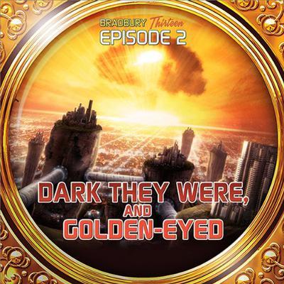 Dark They Were and Golden Eyed: Bradbury Thirteen: Episode 2 Audiobook, by Ray Bradbury