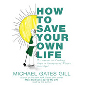 How to Save Your Own Life: 15 Lessons on Finding Hope in Unexpected Places, by Michael Gates Gill