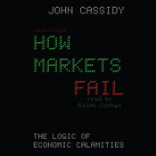 How Markets Fail: The Logic of Economic Calamities, by John Cassidy
