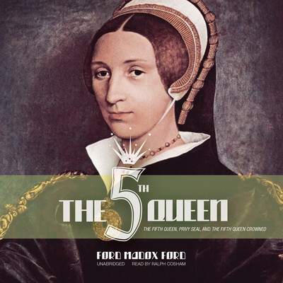 The Fifth Queen: The Fifth Queen, Privy Seal, and The Fifth Queen Crowned Audiobook, by Ford Madox Ford