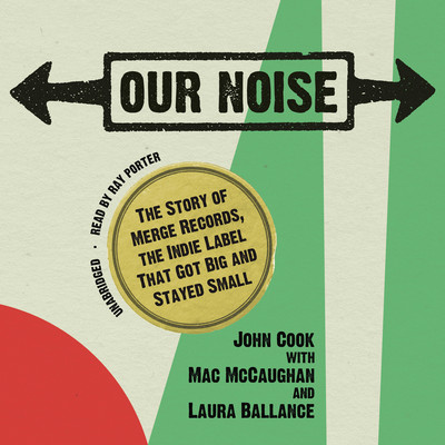 Our Noise: The Story of Merge Records, the Indie Label That Got Big and Stayed Small Audiobook, by John Cook