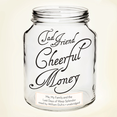 Cheerful Money: Me, My Family, and the Last Days of Wasp Splendor Audiobook, by Tad Friend