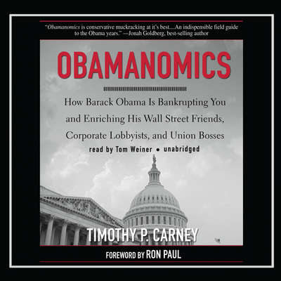 Obamanomics: How Barack Obama Is Bankrupting You and Enriching His Wall Street Friends, Corporate Lobbyists, and Union Bosses Audiobook, by Timothy P. Carney
