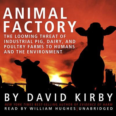 Animal Factory: The Looming Threat of Industrial Pig, Dairy, and Poultry Farms to Humans and the Environment Audiobook, by David Kirby