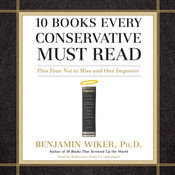 10 Books Every Conservative Must Read: Plus Four Not to Miss and One Imposter, by Benjamin Wiker