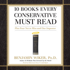 10 Books Every Conservative Must Read: Plus Four Not to Miss and One Imposter Audiobook, by Benjamin Wiker