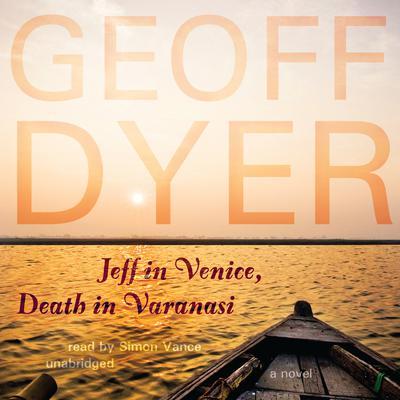 Jeff in Venice, Death in Varanasi: A Novel Audiobook, by Geoff Dyer