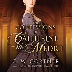 The Confessions of Catherine de Medici: A Novel Audiobook, by C. W. Gortner