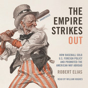 The Empire Strikes Out: How Baseball Sold U.S. Foreign Policy and Promoted the American Way Abroad, by Robert Elias
