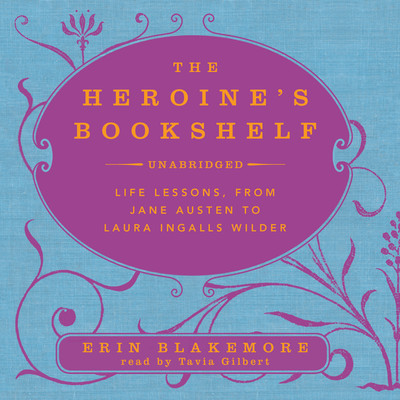 The Heroine's Bookshelf: Life Lessons, from Jane Austen to Laura Ingalls Wilder Audiobook, by Erin Blakemore
