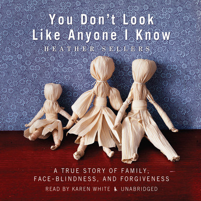 You Don't Look Like Anyone I Know: A True Story of Family, Face Blindness, and Forgiveness Audiobook, by Heather Sellers