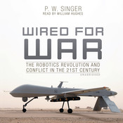 Wired for War: The Robotics Revolution and Conflict in the 21st Century Audiobook, by P. W. Singer