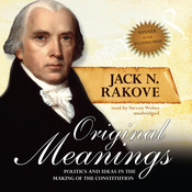 Original Meanings: Politics and Ideas in the Making of the Constitution, by Jack N. Rakove