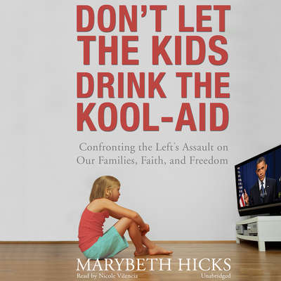 Don't Let the Kids Drink the Kool-Aid: Confronting the Left's Assault on Our Families, Faith, and Freedom Audiobook, by Marybeth Hicks
