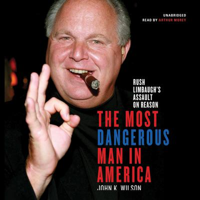 The Most Dangerous Man in America: Rush Limbaugh's Assault on Reason Audiobook, by John K. Wilson