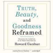 Truth, Beauty, and Goodness Reframed: Educating for the Virtues in the Twenty-First Century Audiobook, by Howard Gardner