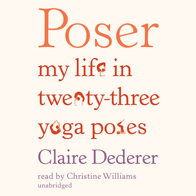 Poser: My Life in Twenty-Three Yoga Poses Audiobook, by Claire Dederer